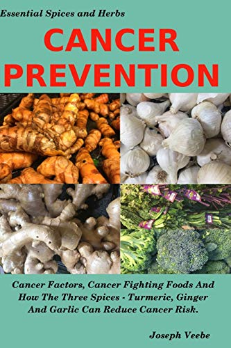 CANCER PREVENTION: Cancer Factors, Cancer Fighting Foods And How The Spices Turmeric, Ginger And Garlic Can Reduce Cancer Risk: 4 (Healthy Living, Wellness and Prevention)