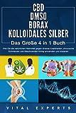 CBD | DMSO | BORAX | KOLLOIDALES SILBER - Das Große 4 in 1 Handbuch: Wie Sie die natürlichen Heilmittel gegen diverse Krankheiten, chronische Schmerzen ... anwenden und dosieren (German Edition)