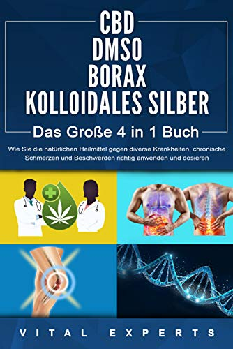 CBD | DMSO | BORAX | KOLLOIDALES SILBER - Das Große 4 in 1 Handbuch: Wie Sie die natürlichen Heilmittel gegen diverse Krankheiten, chronische Schmerzen und Beschwerden richtig anwenden und dosieren