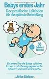Babys erstes Jahr:: Der praktische Leitfaden für die optimale Entwicklung - Erfahren Sie, wie Babys schlafen lernen, ersten Bewegungsversuche meistern und noch vieles mehr...