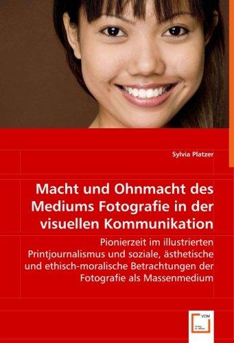 Macht und Ohnmacht des Mediums Fotografie in der visuellen Kommunikation: Pionierzeit im illustrierten Printjournalismus und soziale, ästhetische und ... Betrachtungen der Fotografie als Massenmedium