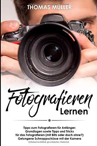 Fotografieren lernen: Tipps zum Fotografieren für Anfänger: Grundlagen sowie Tipps und Tricks für das Fotografieren (mit Blitz oder doch ohne?) Gelungene Schnappschüsse mit der Kamera