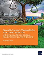 Climate Change, Coming Soon to a Court Near You: National Climate Change Legal Frameworks in Asia and the Pacific