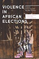 Violence in African Elections: Between Democracy and Big Man Politics (Africa Now)