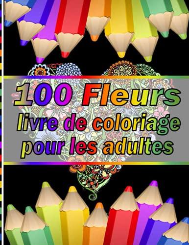 100 Fleurs livre de coloriage pour les adultes: Plus 100 beaux dessins de coloriage uniques et détaillés sur le thème de l'art de la thérapie ... thérapeutique , relaxation et anti stress.