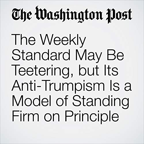 The Weekly Standard May Be Teetering, but Its Anti-Trumpism Is a Model of Standing Firm on Principle audiobook cover art