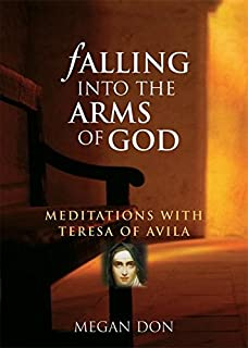 Falling Into the Arms of God: Meditations on St. Teresa of Avila
