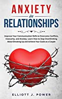 Anxiety In Relationship: Improve Your Communication Skills to Overcome Conflicts, Insecurity, and Anxiety. Learn How to Stop Overthinking About Breaking Up and Achieve Your Goals as a Couple