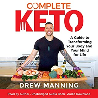 Complete Keto     A Guide to Transforming Your Body and Your Mind for Life              By:                                                                                                                                 Drew Manning                               Narrated by:                                                                                                                                 Drew Manning                      Length: 5 hrs and 10 mins     4 ratings     Overall 5.0
