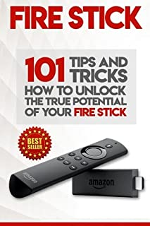 Fire Stick: How to Unlock the True Potential of Your Fire Stick: Plus 101 Tips and Tricks! Streaming Devices, Amazon Fire TV Stick User Guide, How to Use Fire Stick