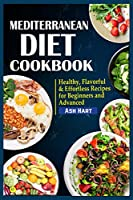 Mediterranean Diet Cookbook: Healthy, Flavorful & Effortless Recipes for Beginners and Advanced