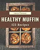 123 Healthy Muffin Recipes: Make Cooking at Home Easier with Healthy Muffin Cookbook!