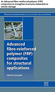 Advanced fibre-reinforced polymer (FRP) composites for structural applications: 14. Advanced fiber-reinforced polymer (FRP) composites to strengthen structures ... Series in Civil and Structural Engineering)
