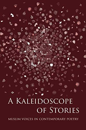 Compare Textbook Prices for A Kaleidoscope of Stories: Muslim Voices in Contemporary Poetry  ISBN 9781916248809 by Spiker, RS,Pilgrim, Sukina,Tarmann, Nura,Latif, Nargis,Dziedzic, Peter,Benhalim, Rabea,Issa, Hanan,Lababidi, Yahia,Khan, Asma,Whitemen, Medina Tenour