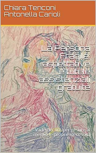 La Persona Fragile: aspettative e tutele assistenziali gratuite: Vademecum per gestire al meglio le proprie necessità (Italian Edition)