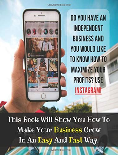 Do You Have An Independent Business And You Would Like To Know How To Maximize Your Profits? USE INSTAGRAM!: This Book Will Show You How To Make Your Business Grow In An Easy And Fast Way.