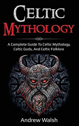 Celtic Mythology: A Complete Guide to Celtic Mythology, Celtic Gods, and Celtic Folklore