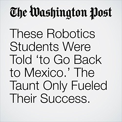 These Robotics Students Were Told 'to Go Back to Mexico.' The Taunt Only Fueled Their Success. copertina