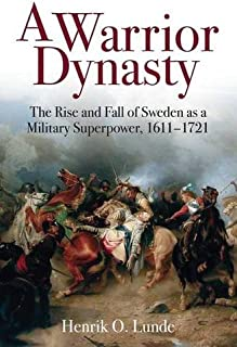 A Warrior Dynasty: The Rise and Fall of Sweden as a Military Superpower 1611–1721