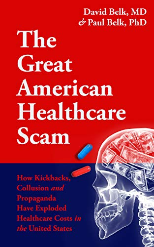 The Great American Healthcare Scam: How Kickbacks, Collusion and Propaganda Have Exploded Healthcare Costs in the United States (English Edition)