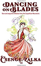 Dancing on Blades: Rare and Exquisite Folktales from the Carpathian Mountains