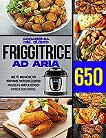 Friggitice ad Aria: 650 Ricette Innovative per preparare piatti Sani e gustosi in meno di 5 minuti, lasciando chiunque senza parole