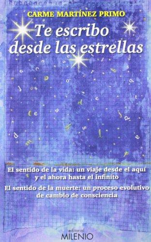 Te escribo desde las estrellas: El sentido de la vida: un viaje desde el aquí y el ahora hasta el infinito. El sentido de la muerte: un proceso evolutivo de cambio de consciencia (Varia)