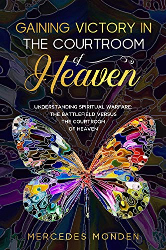 GAINING VICTORY IN THE COURTROOM OF HEAVEN: UNDERSTANDING SPIRITUAL WARFARE: THE BATTLEFIELD VERSUS THE COURTROOM OF HEAVEN (English Edition)