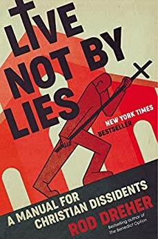 Live Not by Lies: A Manual for Christian Dissidents by [Rod Dreher]