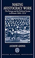 Making Aristocracy Work: The Peerage and the Political System in Britain, 1884-1914 (Oxford Historical Monographs)