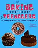 The Baking Cookbook for Teenagers: 130 Wholesome Recipes for Sweet and Savory Treats