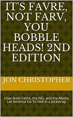 It's FaVre, Not FaRv, You Bobble Heads! 2nd Edition: How Brett FaVre,...
