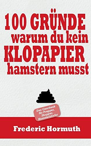 100 Gründe warum du kein Klopapier hamstern musst: Das Buch für Prepper, Shopper, Hamsterkäufer