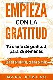 Empieza con la Gratitud: Un diario de gratitud para 26 semanas. Cambia de hábitos, cambia de vida...