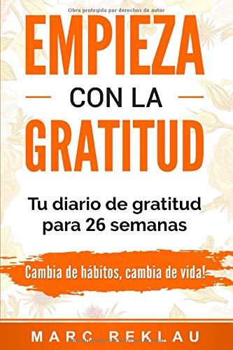 Empieza con la Gratitud: Un diario de gratitud para 26 semanas. Cambia de hábitos, cambia de vida
