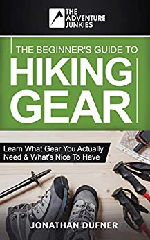 The Beginner's Guide To Hiking Gear: Learn what gear you actually need and what's nice to have (The Adventure Junkies Hiking Series) by [Jonathan  Dufner, The Adventure Junkies]