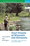 Trout Streams of Wisconsin and Minnesota: An Angler s Guide to More Than 120 Trout Rivers and Streams (Second Edition): An Angler s Guide to More Than 120 Rivers and Streams