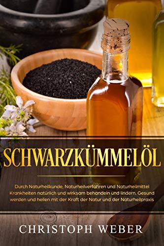 Schwarzkümmelöl: Durch Naturheilkunde, Naturheilverfahren und Naturheilmittel Krankheiten natürlich und wirksam behandeln und lindern. Gesund werden und heilen mit der Kraft der Natur