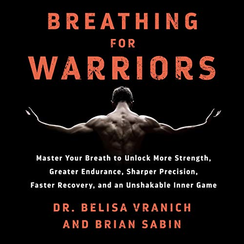 Breathing for Warriors: Learn the Secrets of Pro Athletes, First Responders, and Coaches to Unlock the Path to Endurance, Strength, Precision, and an Unshakable Mental Game