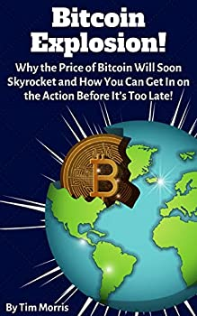 Bitcoin Explosion!  Why the Price of Bitcoin Will Soon Skyrocket & How You Can Get In on the Action Before It s Too Late!