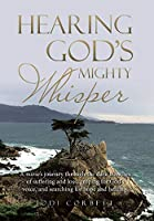 Hearing God's Mighty Whisper: A Nurse's Journey Through the Dark Trenches of Suffering and Loss, Groping for God's Voice, and Searching for Hope and Healing