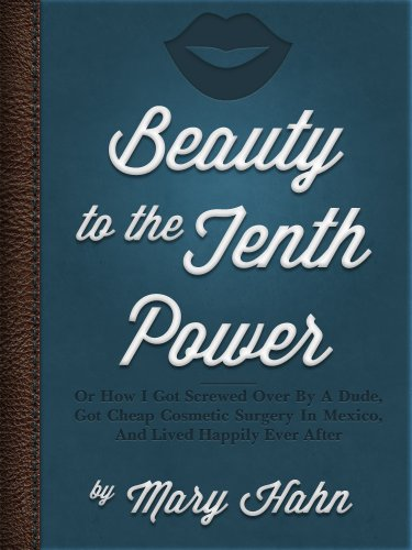 Beauty To The Tenth Power!  Or How I Got Screwed Over By A Dude, Got Cheap Cosmetic Surgery In Mexico, And Lived Happily Ever After