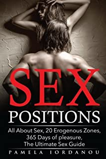 Sex Positions: All About Sex, 20 Erogenous Zones, 365 Days of pleasure, The Ultimate Sex Guide (20 ways to improve your sex life) (Volume 2)