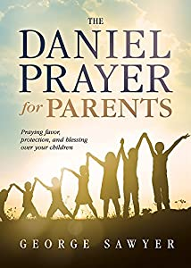 Read Online The Daniel Prayer for Parents: Praying Favor, Protection