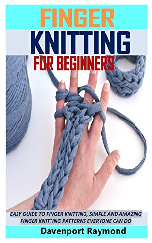 FINGER KNITTING FOR BEGINNERS: EASY GUIDE TO FINGER KNITTING, SIMPLE AND AMAZING FINGER KNITTING PATTERNS EVERYONE CAN DO