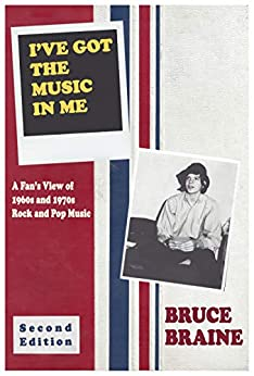 I've Got the Music in Me: Second Edition: A Fan's View of 1960s and 1970s Rock and Pop Music by [Bruce Braine, Maryanne Braine, John Lum]