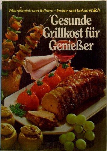 Gesunde Grillkost für Geniesser : über 220 Grill-Rezepte für den Elektro-Grill, jedes Rezept mit genauen Kalorienangaben, viele preiswerte Grillereien für alle Tage, 30 Spezial-Rezepte für die Diät-Kü