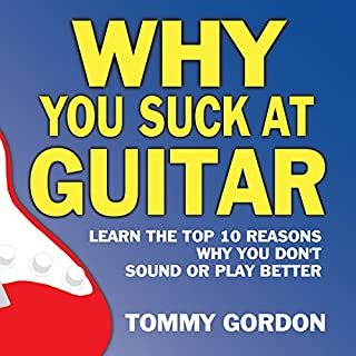 Why You Suck at Guitar: Learn the Top Ten Reasons Why You Don't Sound or Play Better cover art