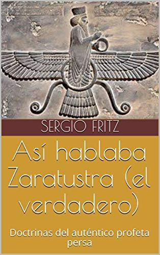 Así hablaba Zaratustra (el verdadero): Doctrinas del auténtico profeta persa