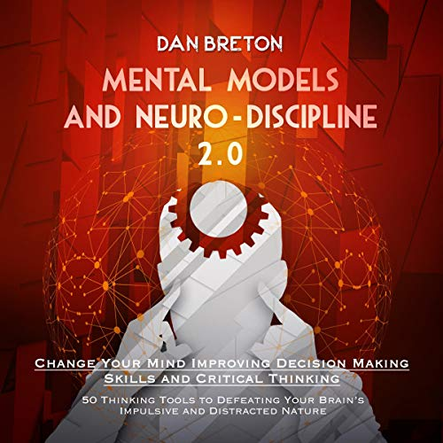 Mental Models and Neuro-Discipline 2.0. Change Your Mind Improving Decision Making Skills and Critical Thinking audiobook cover art